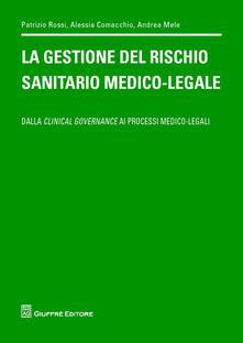 La gestione del rischio sanitario medico-legale. Dalla clinical governance ai processi medico legali - Patrizio Rossi,Alessia Comacchio,Andrea Mele - copertina
