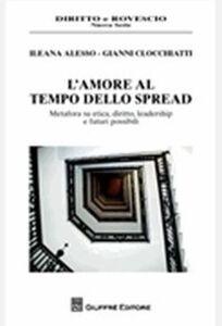 Libro L' amore al tempo dello spread. Metafora su etica, diritto, leadership e futuri possibili Ileana Alesso , Gianni Clocchiatti