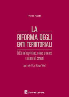 La riforma degli enti territoriali. Città metropolitane, nuove province e unione di comuni - Francesco Pizzetti - copertina