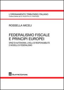 Libro Federalismo fiscale e principi europei. Spazi di autonomia, livelli di responsabilità e modelli di federalismo Rossella Miceli