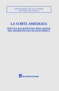Libro La corte assediata. Per una ragionevole deflazione dei giudizi penali di legittimità. Atti del convegno
