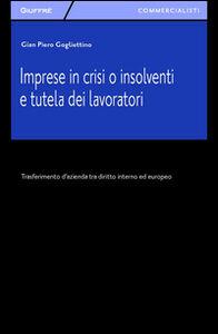 Libro Imprese in crisi o insolventi e tutela dei lavoratori. Trasferimento d'azienda tra diritto interno ed europeo G. Piero Gogliettino