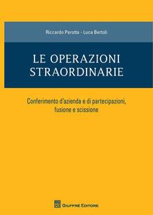 Le operazioni straordinarie. Conferimento d'azienda e di partecipazioni, fusione e scissione - Riccardo Perotta,Luca Bertoli - copertina