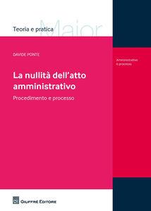 Libro La nullità dell'atto amministrativo. Procedimento e processo Davide Ponte