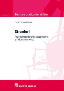 Stranieri. Procedimenti per l'accoglimento e l'allontanamento - Francesco Bartolini - copertina