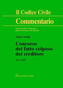 Concorso del fatto colposo del creditore. Art. 1227 - Valeria Caredda - copertina