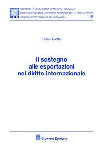 Foto Cover di Il sostegno alle esportazioni nel diritto internazionale, Libro di Carla Gulotta, edito da Giuffrè