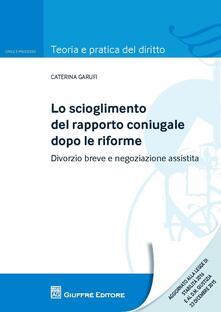 Lo scioglimento del rapporto coniugale dopo le riforme. Divorzio breve e negoziazione assistita - Caterina Garufi - copertina