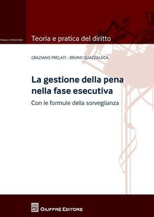 La gestione della pena nella fase esecutiva. Con le formule della sorveglianza - Graziano Prelati,Bruno Guazzaloca - copertina