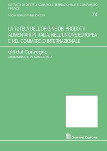 Libro La tutela dell'origine dei prodotti alimentari in Italia, nell'Unione europea e nel commercio internazionale. Atti del Convegno (Alessandria, 21-25 maggio 2015)