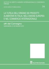 La tutela dell'origine dei prodotti alimentari in Italia, nell'Unione europea e nel commercio internazionale. Atti del Convegno (Alessandria, 21-25 maggio 2015)