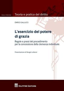 Libro L' esercizio del potere di grazia. Regole e prassi del procedimento per la concessione della clemenza individuale Enrico Gallucci