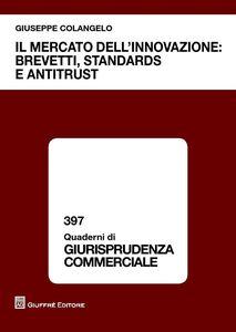 Libro Il mercato dell'innovazione. Brevetti, standards e antitrust Giuseppe Colangelo