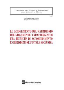 Lo scioglimento del matrimonio religiosamente caratterizzato fra tecniche di accomodamento e giurisdizione statale esclusiva - Adelaide Madera - copertina
