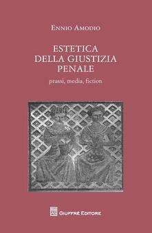 Estetica della giustizia penale. Prassi, media, fiction - Ennio Amodio - copertina