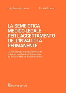La semiotica medico-legale per l'accertamento dell'invalidità permanente - Luigi Mastroroberto,Enrico Pizzorno - copertina