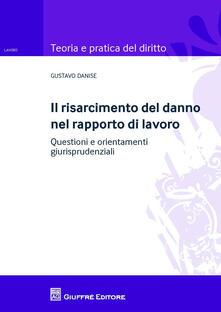 Il risarcimento del danno nel rapporto di lavoro. Questioni e orientamenti giurisprudenziale - Gustavo Danise - copertina