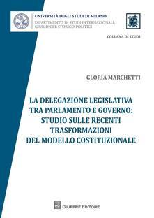 La delegazione legislativa tra Parlamento e Governo: studio sulle recenti trasformazioni del modello costituzionale - Gloria Marchetti - copertina