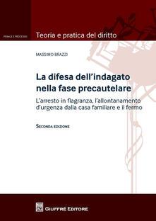 La difesa dell'indagato nella fase precautelare. L'arresto in flagranza e il fermo - Massimo Brazzi - copertina