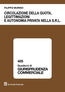 Circolazione della quota, legittimazioni e autonomia privata nella s.r.l. - Filippo Murino - copertina