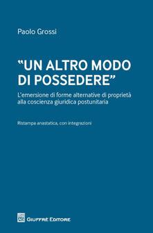 «Un altro modo di possedere». L'emersione di forme alternative di proprietà alla coscienza giuridica postunitaria - Paolo Grossi - copertina