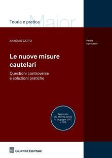 Le nuove misure cautelari. Questioni controverse e soluzioni pratiche - Antonio Gatto - copertina