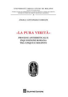 «La pura verità». Processi antiereticali e inquisizione romana tra Cinque e Seicento - Angela Santangelo Cordani - copertina