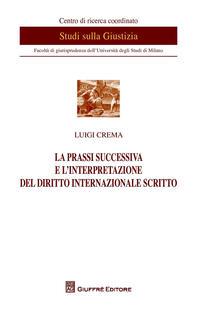 La prassi successiva e l'interpretazione del diritto internazionale scritto - Luigi Crema - copertina