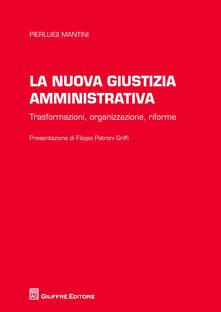 La nuova giustizia amministrativa. Trasformazioni, organizzazione, conflitti, riforme - Pierluigi Mantini - copertina