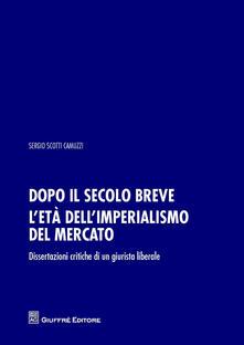Dopo il secolo breve. L'età dell'imperialismo del mercato. Dissertazioni critiche di un giurista liberale - Sergio Scotti Camuzzi - copertina