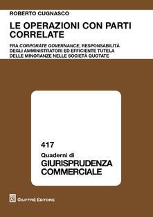 Le operazioni con parti fra corporate governance, responsabilità degli amministratori ed efficiente tutela delle minoranze nelle società quotate - Roberto Cugnasco - copertina