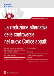 La risoluzione alternativa delle controversie nel nuovo Codice appalti - Benedetta Civilla,Daniele Giannini - copertina