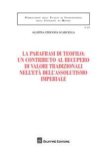 La parafrasi di Teofilo: un contributo al recupero di valori tradizionali nell'etàdell'assolutismo giuridico - Agatina Stefania Scarcella - copertina