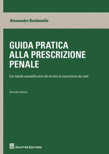 Guida pratica alla prescrizione penale. Con tabelle esplicative dei termini di prescrizione dei reati - Alessandro Bastianello - copertina