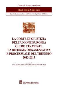 La Corte di Giustizia dell'Unione Europea oltre i trattati: la riforma organizzativa e processuale del triennio 2012-2015 - copertina