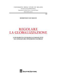Regolare la globalizzazione. Contributo giuridico-comparante all'analisi del fenomeno globale - Domenico Di Micco - copertina