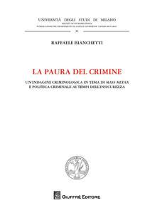 La paura del crimine. Un'indagine criminologica in tema di mass media e politica criminale ai tempi dell'insicurezza - Raffaele Bianchetti - copertina