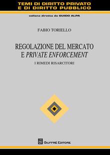 Regolazione del mercato e private enforcement. I rimedi risarcitori - Fabio Toriello - copertina
