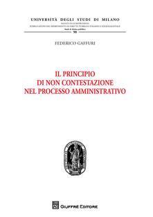 Il principio di non contestazione nel processo amministrativo - Federico Gaffuri - copertina