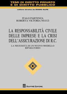 La responsabilità civile delle imprese e la crisi dell'assicurazione di R.C. La necessità di un nuovo modello riparatorio - Italo Partenza,Roberta Victoria Nucci - copertina
