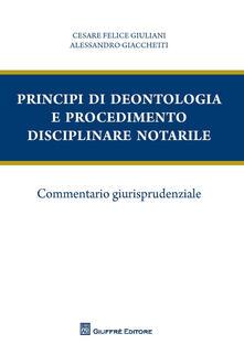 Principi di deontologia e procedimento disciplinare notarile. Commentario giurisprudenziale - Cesare Felice Giuliani,Alessandro Giacchetti - copertina