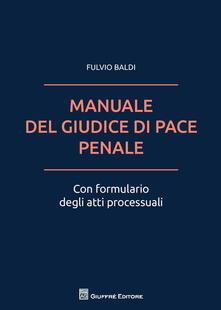 Il manuale del giudice di pace penale. Con formulario degli atti processuali - Fulvio Baldi - copertina