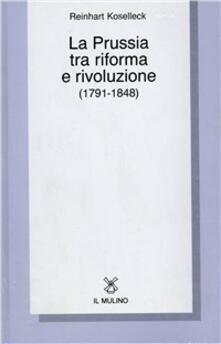 La Prussia tra riforma e rivoluzione (1791-1848) - Reinhart Koselleck - copertina