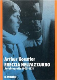Freccia nell'azzurro. Autobiografia (1905-1931) - Arthur Koestler - copertina