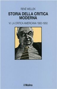 Libro Storia della critica moderna. Vol. 6: La critica americana 1900-1950. René Wellek