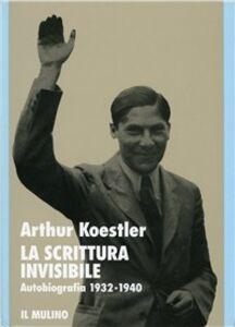 Foto Cover di La scrittura invisibile. Autobiografia 1932-1940, Libro di Arthur Koestler, edito da Il Mulino