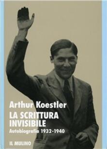 La scrittura invisibile. Autobiografia 1932-1940 - Arthur Koestler - copertina