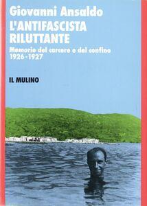 Foto Cover di L' antifascista riluttante. Memorie del carcere e del confino 1926-1927, Libro di Giovanni Ansaldo, edito da Il Mulino