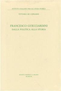 Francesco Guicciardini. Dalla politica alla storia