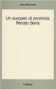 Libro Un europeo di provincia: Renato Serra Ezio Raimondi